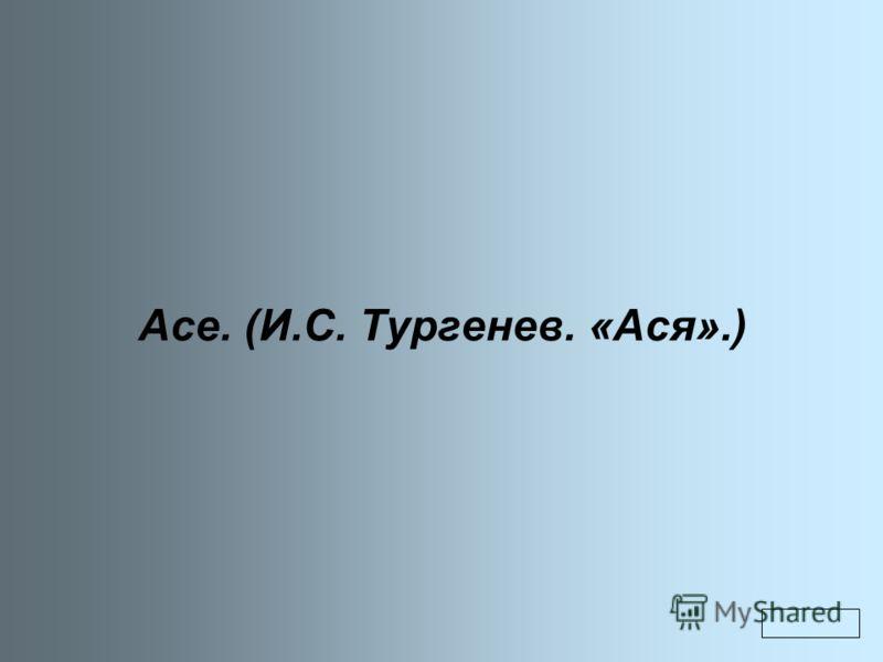 Асе. (И.С. Тургенев. «Ася».)