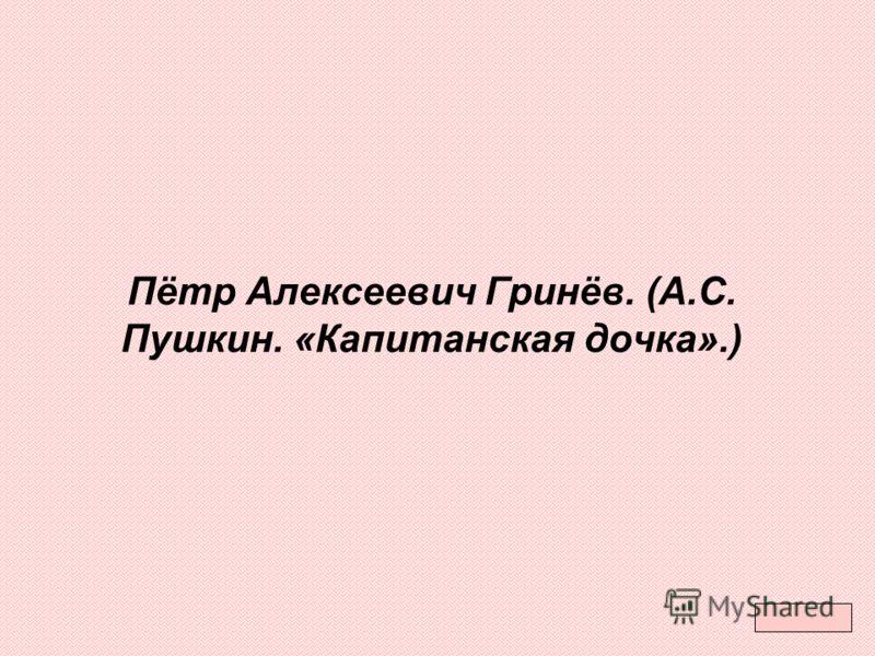 Пётр Алексеевич Гринёв. (А.С. Пушкин. «Капитанская дочка».)