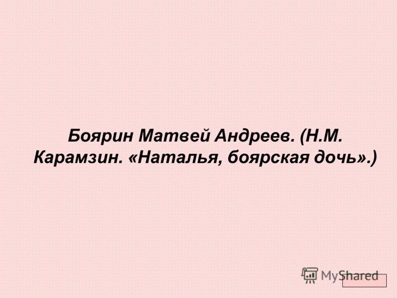 Боярин Матвей Андреев. (Н.М. Карамзин. «Наталья, боярская дочь».)