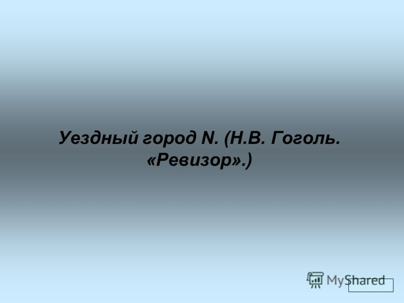 Уездный город N. (Н.В. Гоголь. «Ревизор».)