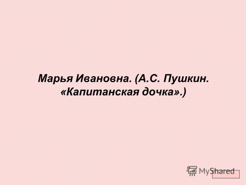 Марья Ивановна. (А.С. Пушкин. «Капитанская дочка».)