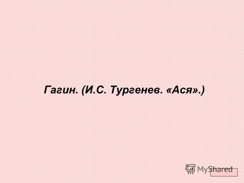 Гагин. (И.С. Тургенев. «Ася».)