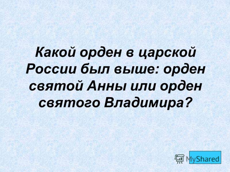 Какой орден в царской России был выше: орден святой Анны или орден святого Владимира?