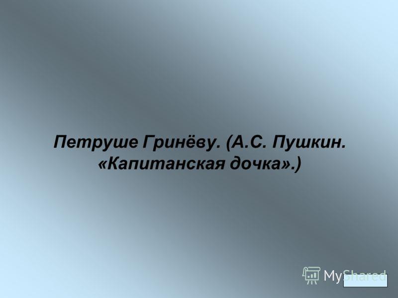 Петруше Гринёву. (А.С. Пушкин. «Капитанская дочка».)