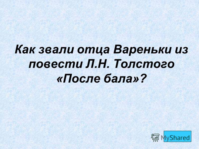 Как звали отца Вареньки из повести Л.Н. Толстого «После бала»?