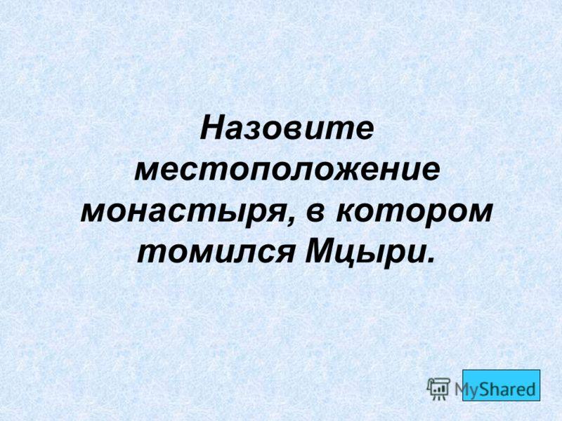 Назовите местоположение монастыря, в котором томился Мцыри.