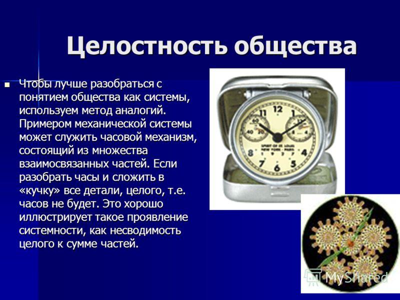 Целостность общества Чтобы лучше разобраться с понятием общества как системы, используем метод аналогий. Примером механической системы может служить часовой механизм, состоящий из множества взаимосвязанных частей. Если разобрать часы и сложить в «куч