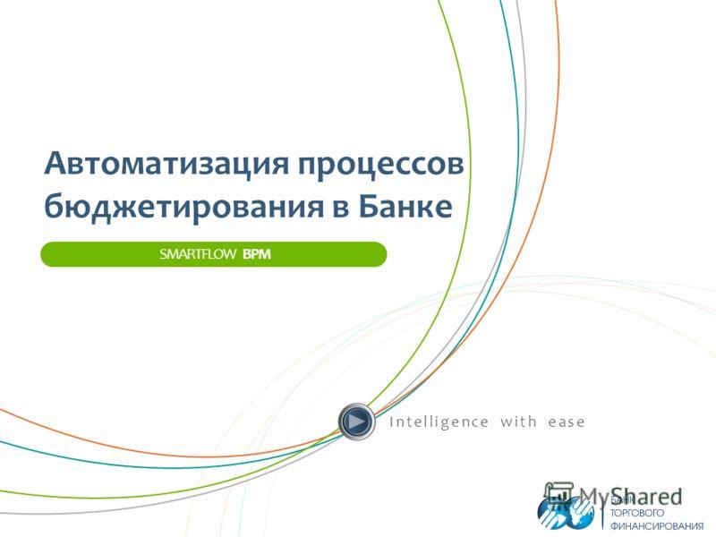 Intelligence with ease SMARTFLOW BPM Автоматизация процессов бюджетирования в Банке
