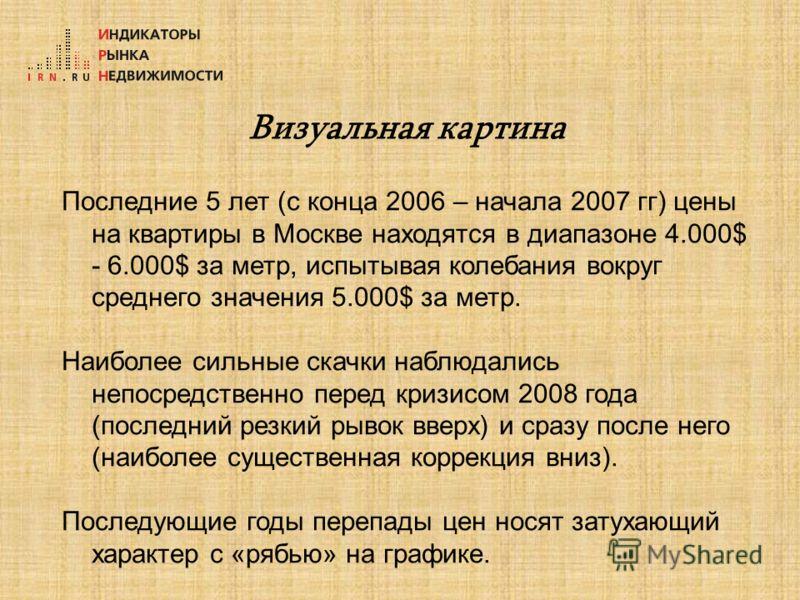 Визуальная картина Последние 5 лет (с конца 2006 – начала 2007 гг) цены на квартиры в Москве находятся в диапазоне 4.000$ - 6.000$ за метр, испытывая колебания вокруг среднего значения 5.000$ за метр. Наиболее сильные скачки наблюдались непосредствен