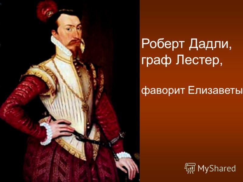 Роберт Дадли, граф Лестер, фаворит Елизаветы