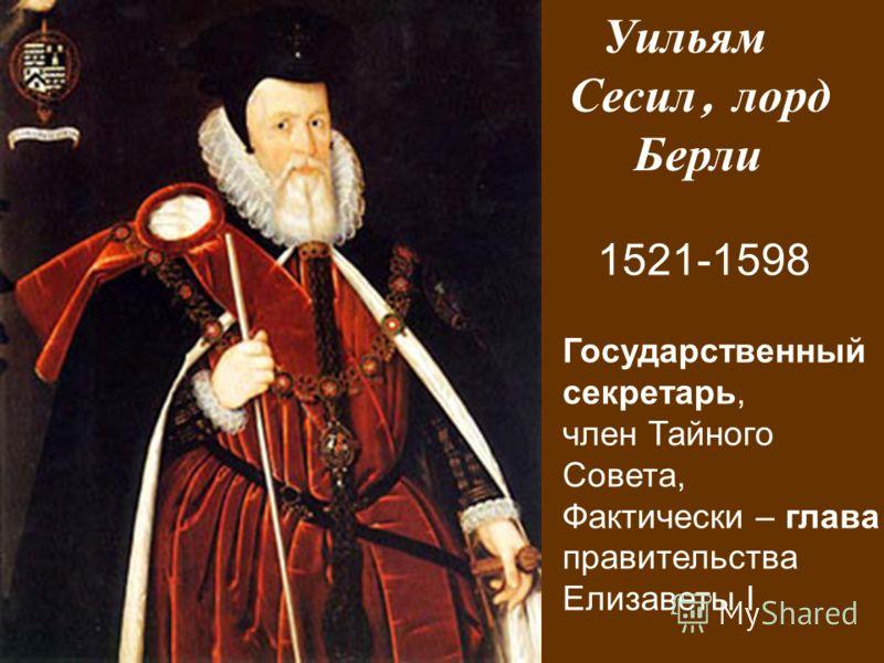 Уильям Сесил, лорд Берли 1521-1598 Государственный секретарь, член Тайного Совета, Фактически – глава правительства Елизаветы I