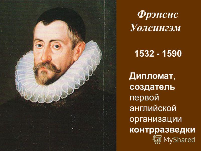 Фрэнсис Уолсингэм 1532 - 1590 Дипломат, создатель первой английской организации контрразведки