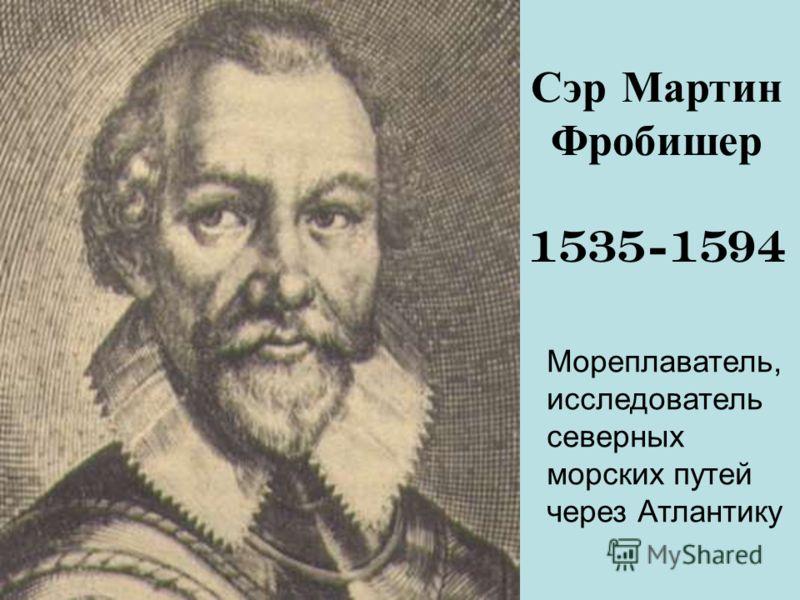 Сэр Мартин Фробишер 1535-1594 Мореплаватель, исследователь северных морских путей через Атлантику