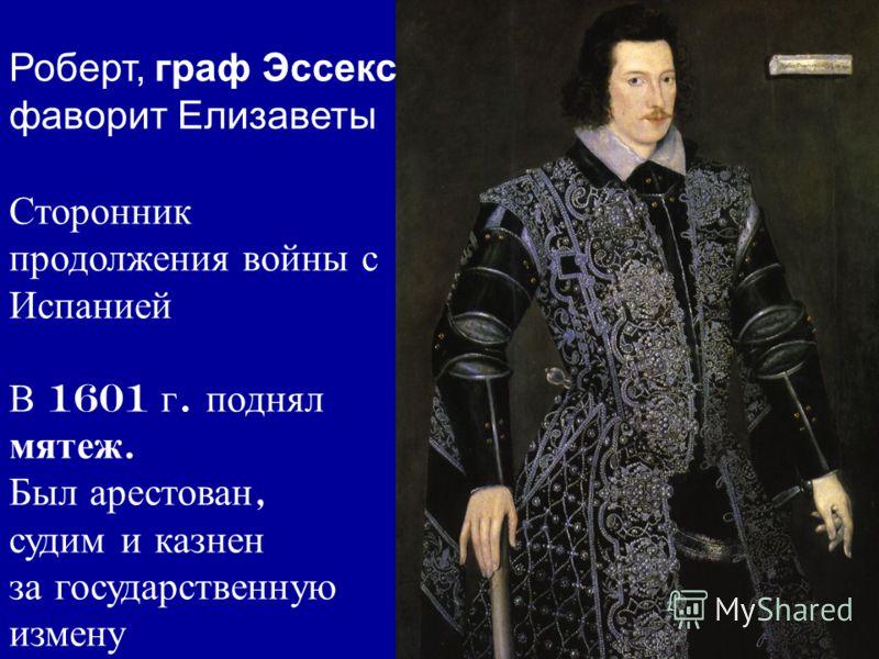 Роберт, граф Эссекс фаворит Елизаветы Сторонник продолжения войны с Испанией В 1601 г. поднял мятеж. Был арестован, судим и казнен за государственную измену
