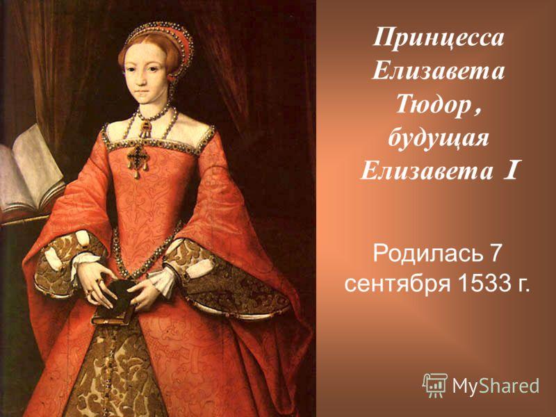 Принцесса Елизавета Тюдор, будущая Елизавета I Родилась 7 сентября 1533 г.