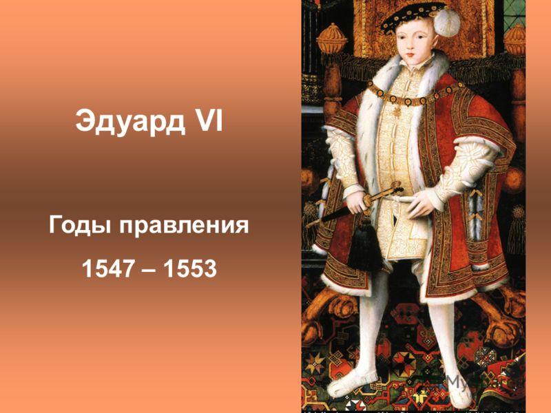 Эдуард VI Годы правления 1547 – 1553