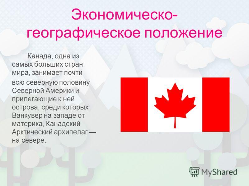 Экономическо- географическое положение Канада, одна из самых больших стран мира, занимает почти всю северную половину Северной Америки и прилегающие к ней острова, среди которых Ванкувер на западе от материка, Канадский Арктический архипелаг на север