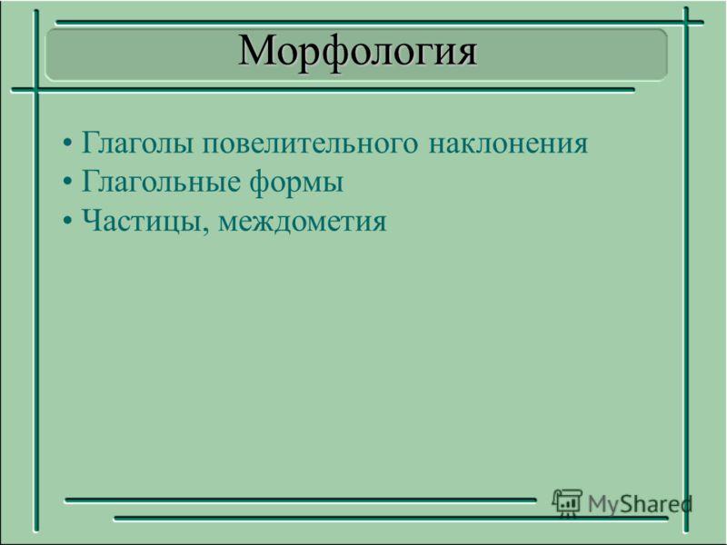 Глаголы повелительного наклонения Глагольные формы Частицы, междометияМорфология
