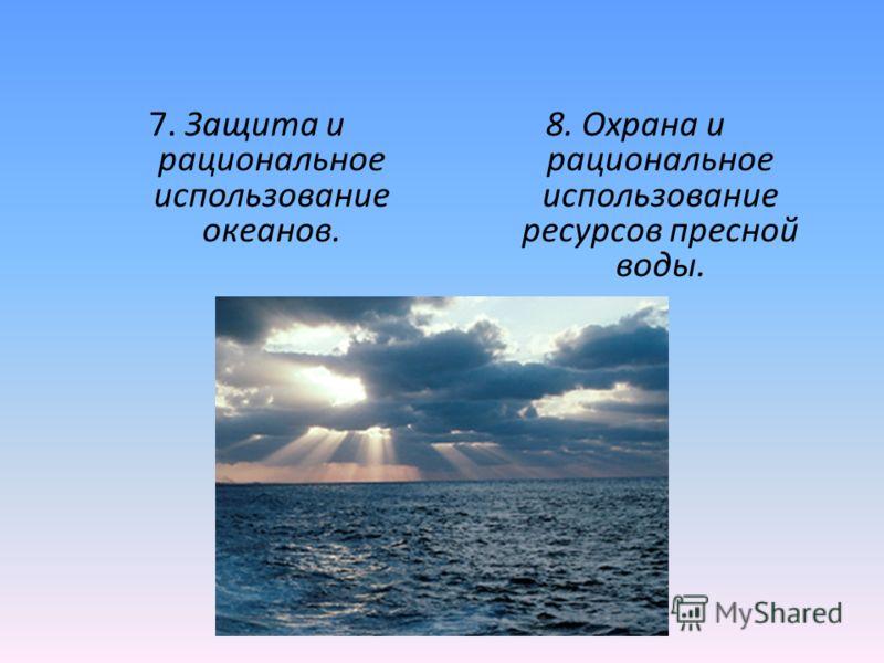 7. Защита и рациональное использование океанов. 8. Охрана и рациональное использование ресурсов пресной воды.