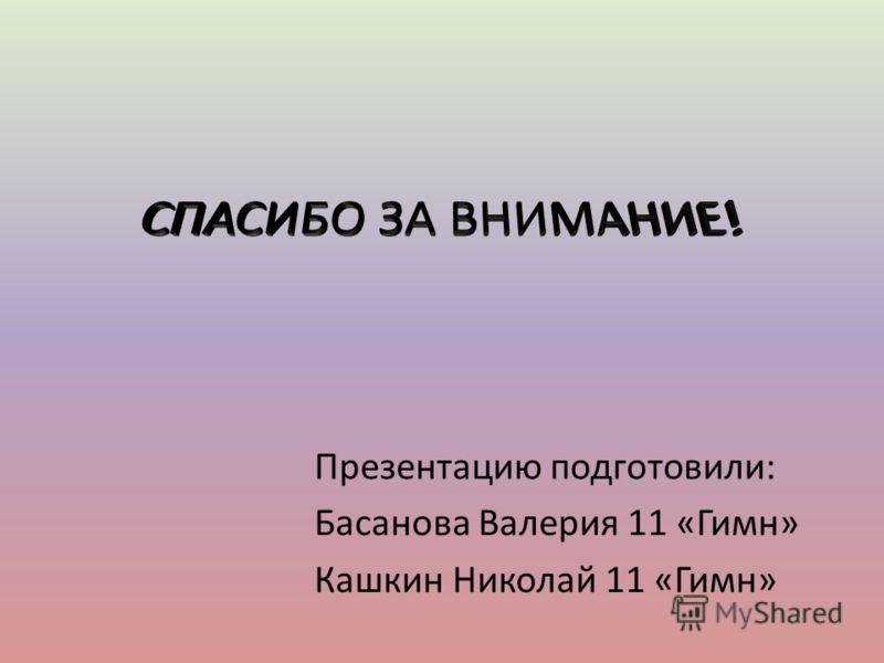 Презентацию подготовили: Басанова Валерия 11 «Гимн» Кашкин Николай 11 «Гимн»