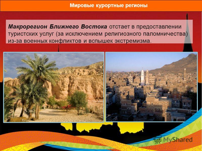 Макрорегион Ближнего Востока отстает в предоставлении туристских услуг (за исключением религиозного паломничества) из-за военных конфликтов и вспышек экстремизма. Мировые курортные регионы