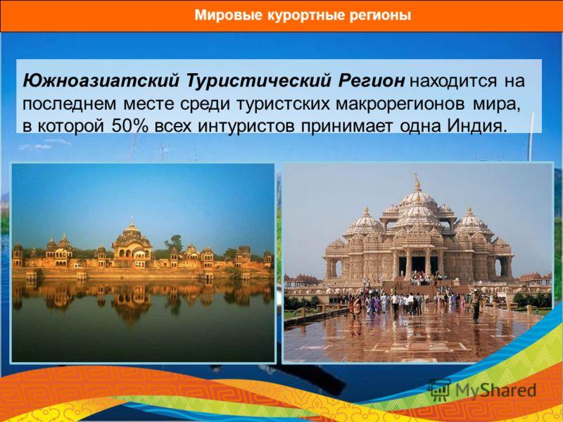 Южноазиатский Туристический Регион находится на последнем месте среди туристских макрорегионов мира, в которой 50% всех интуристов принимает одна Индия. Мировые курортные регионы
