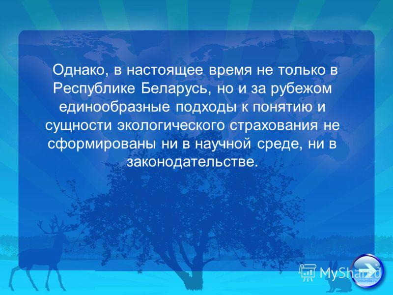 Однако, в настоящее время не только в Республике Беларусь, но и за рубежом единообразные подходы к понятию и сущности экологического страхования не сформированы ни в научной среде, ни в законодательстве.