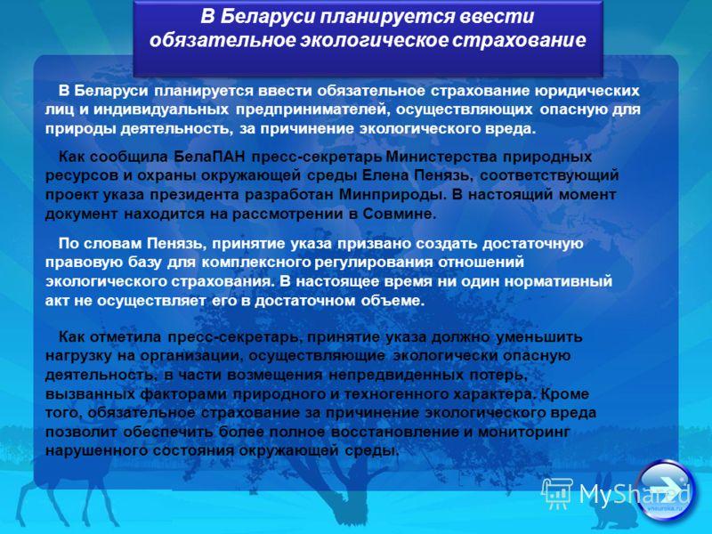 В Беларуси планируется ввести обязательное экологическое страхование В Беларуси планируется ввести обязательное страхование юридических лиц и индивидуальных предпринимателей, осуществляющих опасную для природы деятельность, за причинение экологическо