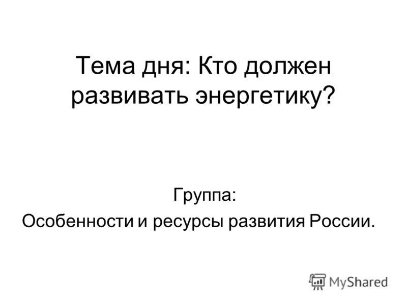 Тема дня: Кто должен развивать энергетику? Группа: Особенности и ресурсы развития России.