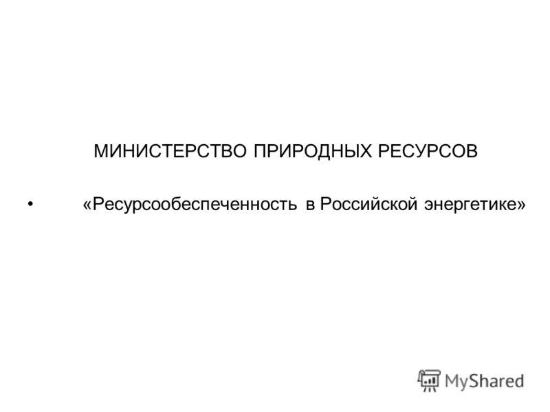 МИНИСТЕРСТВО ПРИРОДНЫХ РЕСУРСОВ «Ресурсообеспеченность в Российской энергетике»