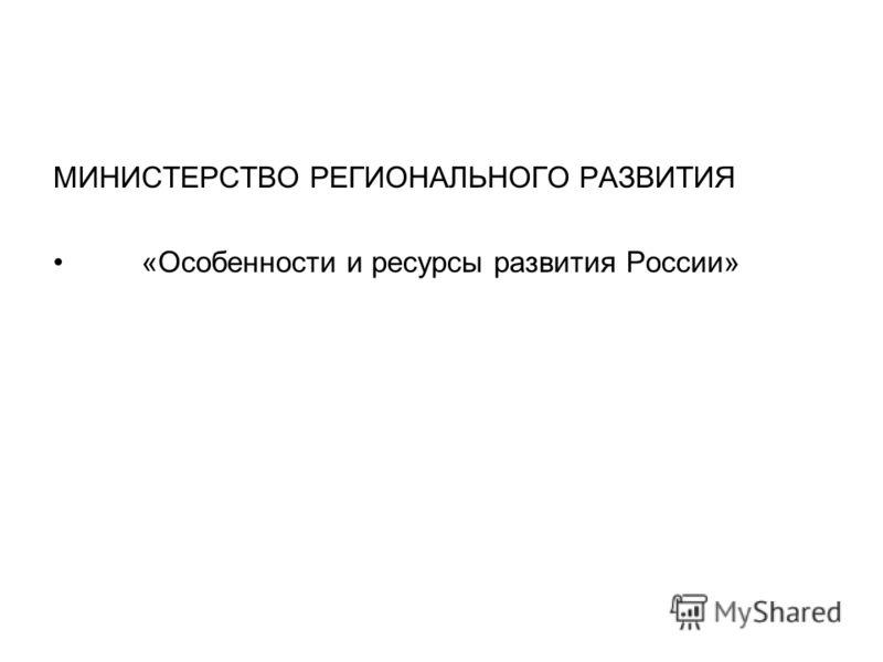 МИНИСТЕРСТВО РЕГИОНАЛЬНОГО РАЗВИТИЯ «Особенности и ресурсы развития России»