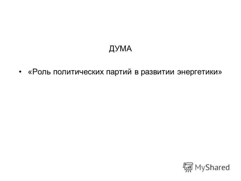 ДУМА «Роль политических партий в развитии энергетики»