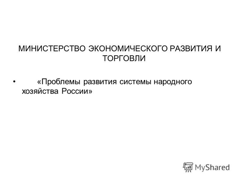 МИНИСТЕРСТВО ЭКОНОМИЧЕСКОГО РАЗВИТИЯ И ТОРГОВЛИ «Проблемы развития системы народного хозяйства России»