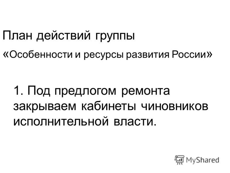1. Под предлогом ремонта закрываем кабинеты чиновников исполнительной власти. План действий группы « Особенности и ресурсы развития России »