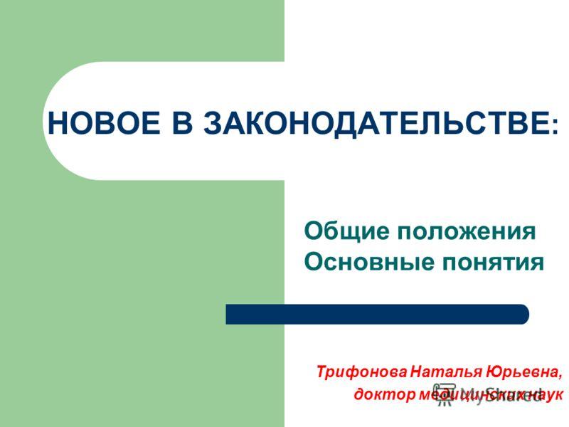 НОВОЕ В ЗАКОНОДАТЕЛЬСТВЕ : Общие положения Основные понятия Трифонова Наталья Юрьевна, доктор медицинских наук