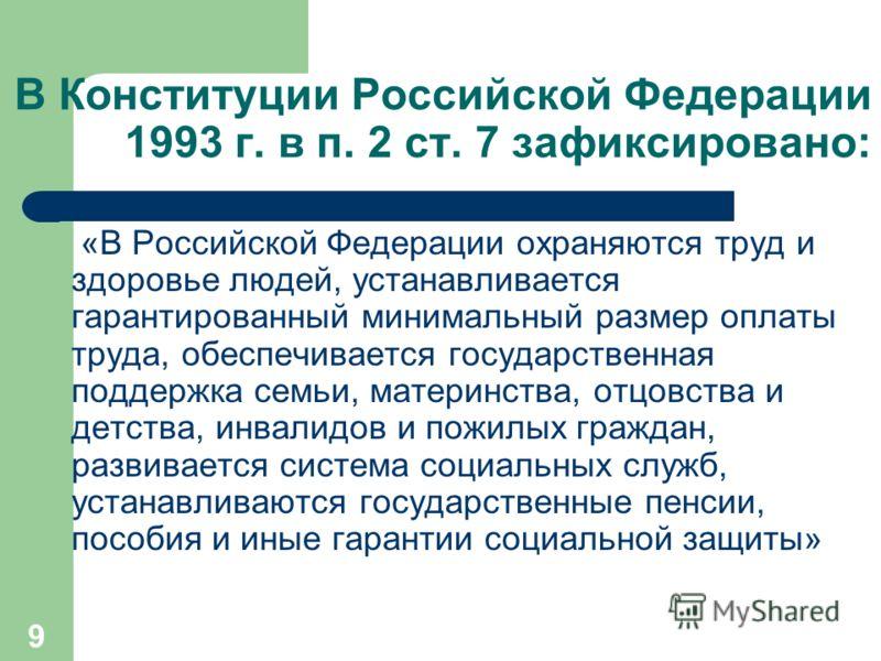 9 В Конституции Российской Федерации 1993 г. в п. 2 ст. 7 зафиксировано: «В Российской Федерации охраняются труд и здоровье людей, устанавливается гарантированный минимальный размер оплаты труда, обеспечивается государственная поддержка семьи, мате