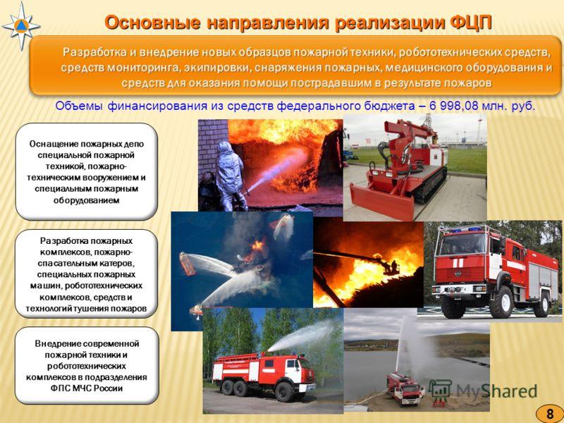 Основные направления реализации ФЦП 8 Объемы финансирования из средств федерального бюджета – 6 998,08 млн. руб. Оснащение пожарных депо специальной пожарной техникой, пожарно- техническим вооружением и специальным пожарным оборудованием Разработка п