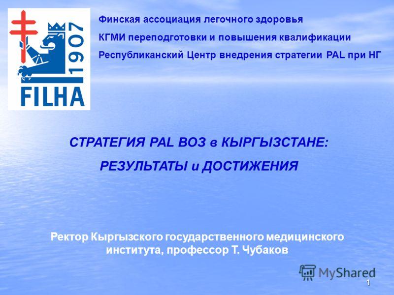 1 Финская ассоциация легочного здоровья КГМИ переподготовки и повышения квалификации Республиканский Центр внедрения стратегии PAL при НГ СТРАТЕГИЯ PAL ВОЗ в КЫРГЫЗСТАНЕ: РЕЗУЛЬТАТЫ и ДОСТИЖЕНИЯ Ректор Кыргызского государственного медицинского инстит