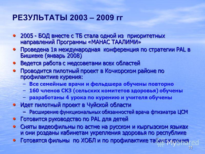 11 РЕЗУЛЬТАТЫ 2003 – 2009 гг 2005 - БОД вместе с ТБ стала одной из приоритетных направлений Программы «МАНАС ТААЛИМИ» 2005 - БОД вместе с ТБ стала одной из приоритетных направлений Программы «МАНАС ТААЛИМИ» Проведена 1я международная конференция по с
