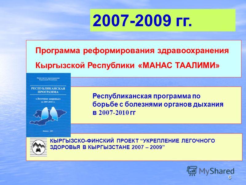6 КЫРГЫЗСКО-ФИНСКИЙ ПРОЕКТ УКРЕПЛЕНИЕ ЛЕГОЧНОГО ЗДОРОВЬЯ В КЫРГЫЗСТАНЕ 2007 – 2009 Республиканская программа по борьбе с болезнями органов дыхания в 2007-2010 гг Программа реформирования здравоохранения Кыргызской Республики «МАНАС ТААЛИМИ» 2007-2009