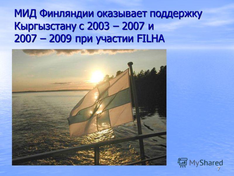 7 МИД Финляндии оказывает поддержку Кыргызстану с 2003 – 2007 и 2007 – 2009 при участии FILHA