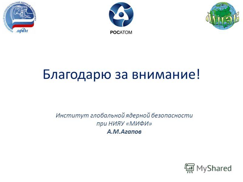 Благодарю за внимание! Институт глобальной ядерной безопасности при НИЯУ «МИФИ» А.М.Агапов