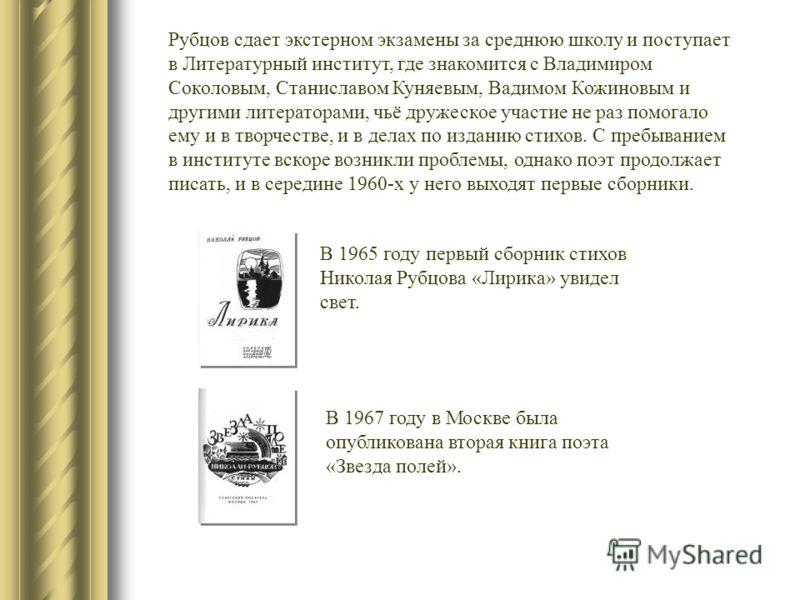 В 1967 году в Москве была опубликована вторая книга поэта «Звезда полей». В 1965 году первый сборник стихов Николая Рубцова «Лирика» увидел свет. Рубцов сдает экстерном экзамены за среднюю школу и поступает в Литературный институт, где знакомится с В