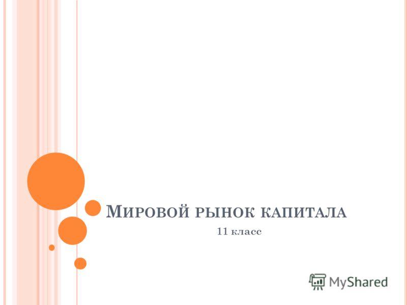 М ИРОВОЙ РЫНОК КАПИТАЛА 11 класс