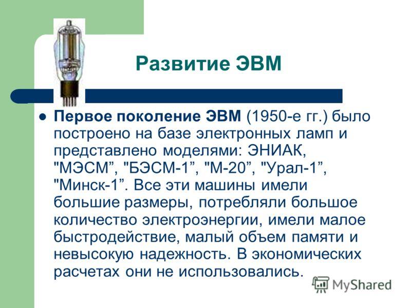 Развитие ЭВМ Первое поколение ЭВМ (1950-е гг.) было построено на базе электронных ламп и представлено моделями: ЭНИАК,