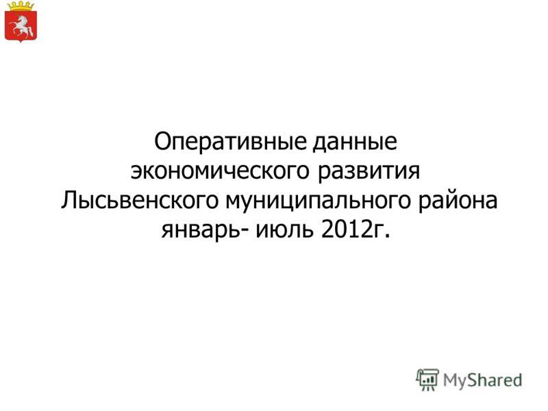 Оперативные данные экономического развития Лысьвенского муниципального района январь- июль 2012г.