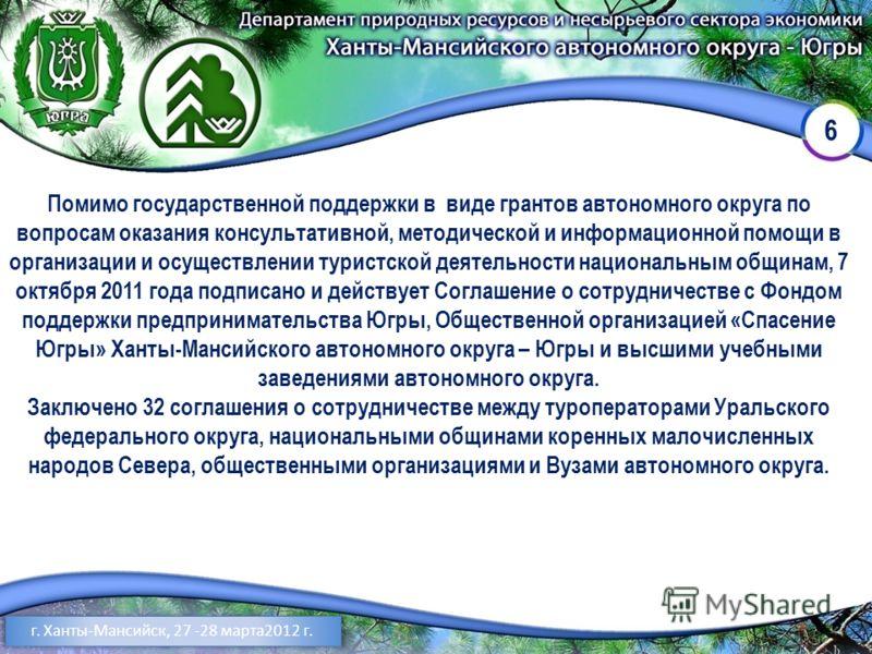 6 г. Ханты-Мансийск, 27 -28 марта2012 г. Помимо государственной поддержки в виде грантов автономного округа по вопросам оказания консультативной, методической и информационной помощи в организации и осуществлении туристской деятельности национальным