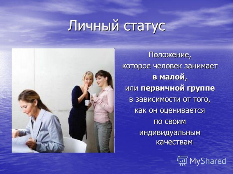 Личный статус Положение, которое человек занимает в малой, или первичной группе в зависимости от того, как он оценивается по своим индивидуальным качествам