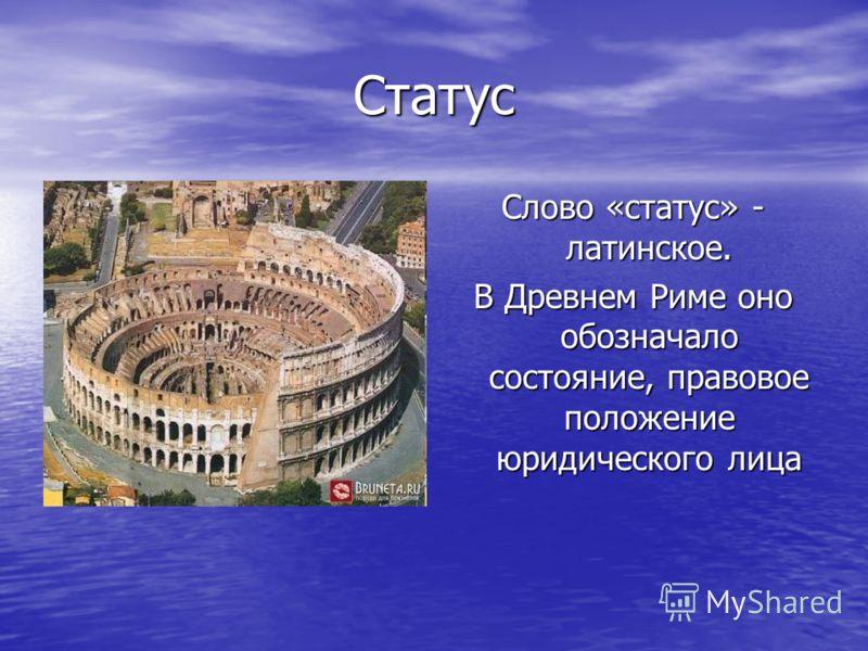 Статус Слово «статус» - латинское. В Древнем Риме оно обозначало состояние, правовое положение юридического лица