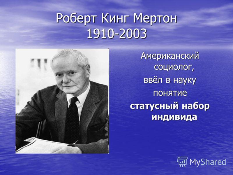 Роберт Кинг Мертон 1910-2003 Американский социолог, ввёл в науку понятие статусный набор индивида
